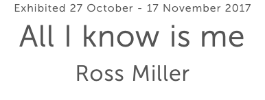 All I know is me By Ross Miller 27 October - 17 November
